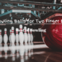 Top 11 Best Bowling Balls for Two Finger Bowlers | 2021 Reviews